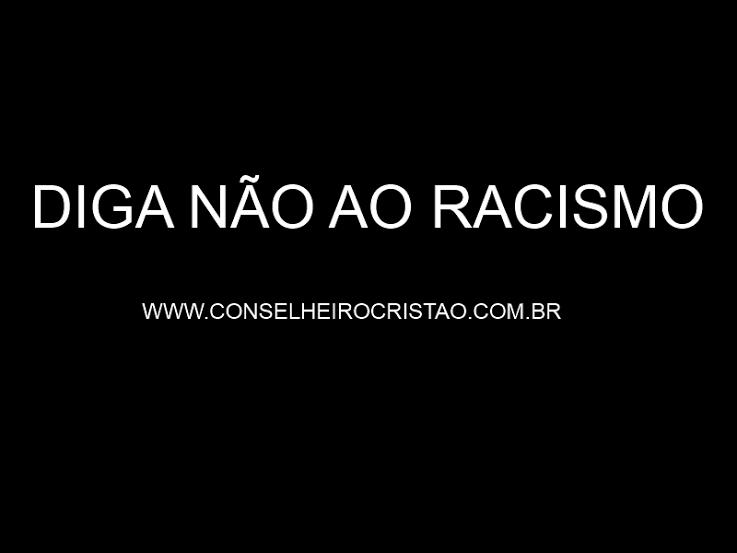O Conselheiro Cristão é Contra o Racismo - Conselheiro Cristão