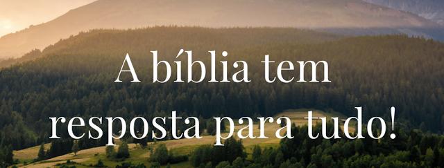 A BÍBLIA TEM RESPOSTA PARA TUDO.